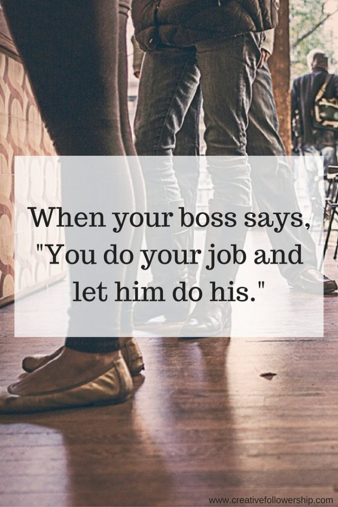 What does it mean when your boss tells you to do your job and let him do his? How do you handle it?